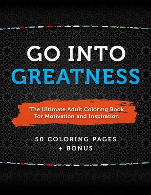 Go Into Greatness: The Ultimate Adult Coloring Book for Motivation and Inspiration