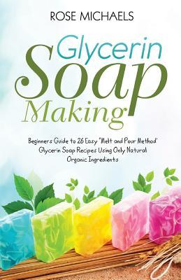 Glycerin Soap Making: Beginners Guide to 26 Easy Melt and Pour Method' Glycerin Soap Recipes Using Only Natural Organic Ingredients