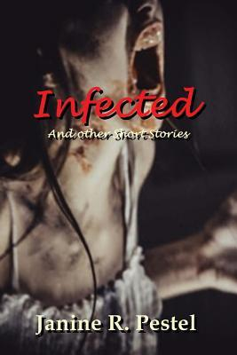 Infected and Other Short Stories by Janine R. Pestel