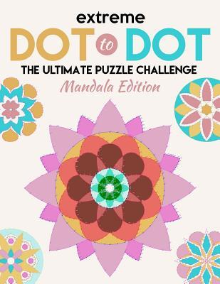 Extreme Dot to Dot: The Ultimate Puzzle Challenge - Mandala Edition: Connect the Dots for Adults - An Adult Activity Puzzle Book
