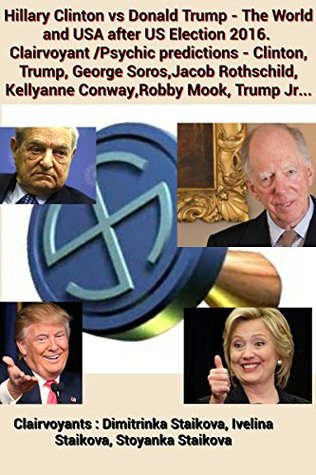 Hillary Clinton vs Donald Trump - The World and USA after US Election 2016. Clairvoyant /Psychic predictions - Clinton, Trump, George Soros,Jacob Rothschild, Kellyanne Conway,Robby Mook, Trump Jr...