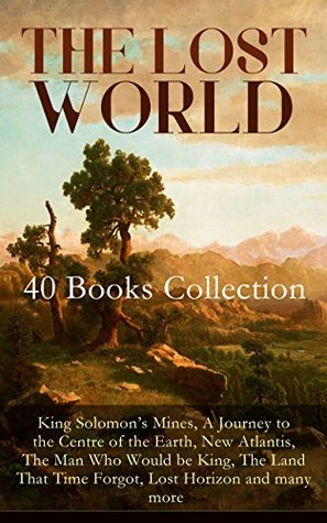 THE LOST WORLD - 40 Books Collection: King Solomon's Mines, A Journey to the Centre of the Earth, New Atlantis, The Man Who Would be King, The Land That ... The Original Atlantis Myth by Plato)