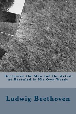 Beethoven the Man and the Artist as Revealed in His Own Words