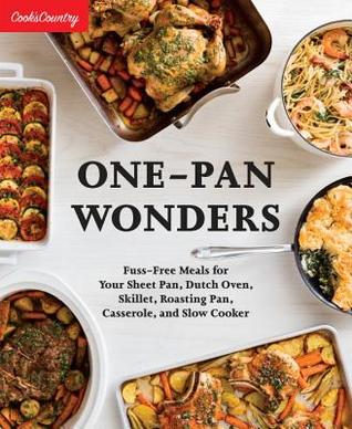 One-Pan Wonders: Dutch-Oven Dinners, Sheet-Pan Suppers, and Other Easy All-In-One Meals