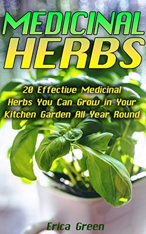 Medicinal Herbs: 20 Effective Medicinal Herbs You Can Grow in Your Kitchen Garden All Year Round!: (Medicinal Herb Garden, Books On Natural Healing) (The ... Natural Healing, Natural Healing Remedies)