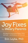 Joy Fixes for Weary Parents: 101 Ideas for Overcoming Fatigue, Stress, and Guilt - and Building a Life You Love