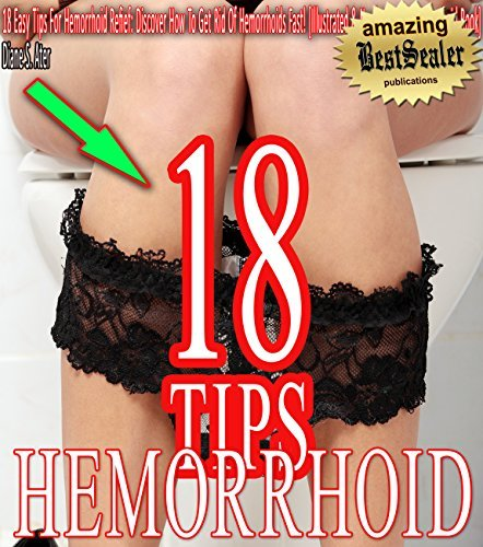18 Easy Tips For Hemorrhoid Refief: Discover How To Get Rid Of Hemorrhoids Fast! [Illustrated & Newly Revised Hemorrhoid Book]