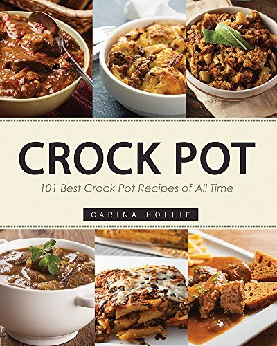 Crock Pot: 101 Best Crock Pot Recipes of All Time