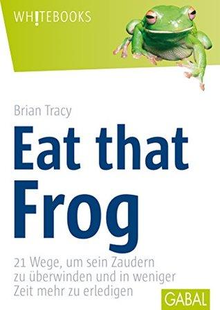 Eat that Frog: 21 Wege, um sein Zaudern zu überwinden (Whitebooks 71)