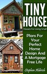 Tiny House: Houses For Living Small: Plans For Your Perfect Home Design And A Mortgage Free Life (Tiny Homes, Tiny House Plans, Sustainable Living, Tiny House Living)