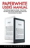 Paperwhite Users Manual: The Ultimate Beginners Guide - How To Get The Most Out Of Your Kindle Paperwhite And Find Unlimited Free Books (Paperwhite Tablet, Paperwhite Case, Paperwhite Cover)