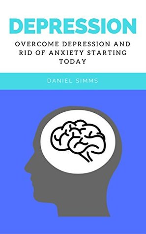 Depression: Overcome Depression And Rid Of Anxiety Starting Today