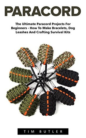 Paracord: The Ultimate Paracord Projects For Beginners - How To Make Bracelets, Dog Leashes And Crafting Survival Kits
