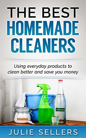 The Best Homemade Cleaners: Using everyday products to clean better and save you money