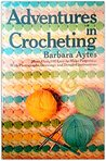 Adventures in Crocheting: More Than 100 Easy-To-Make Patterns, With Photographs, Drawings and Detailed Instructions.