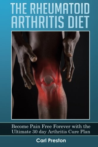 The Rheumatoid Arthritis Diet: Become Pain Free Forever with the Ultimate 30 Day Arthritis Cure Plan: Volume 1