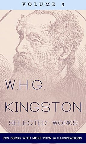 W.H.G. Kingston, Collected Works, Volume 3 (illustrated): (Ten Books with more then 45 illustrations)