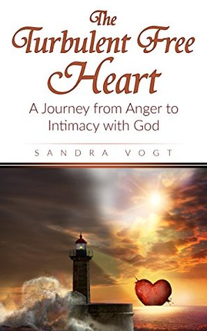 The Turbulent Free Heart: A Journey from Anger to Intimacy with God
