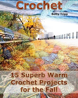 Crochet: 15 Superb Warm Crochet Projects for the Fall: (Crochet Projects, Crochet Accessories, Easy Crochet)