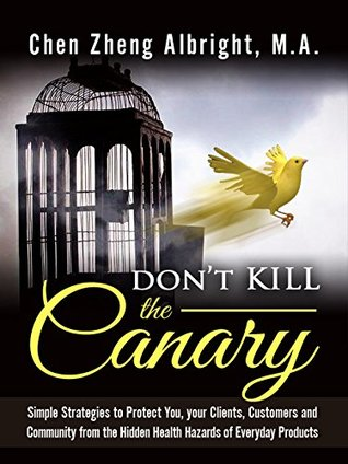 Don't KILL the Canary: Simple Strategies to Protect You, your Clients, Customers and Community from the Health Hazards of Everyday Products