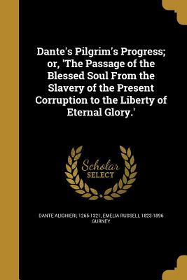 Dante's Pilgrim's Progress; Or, 'The Passage of the Blessed Soul from the Slavery of the Present Corruption to the Liberty of Eternal Glory.'