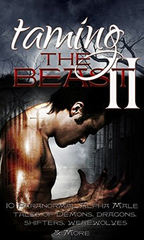 Taming the Beast II - 10 Paranormal Alpha Male Tales of Demons, Dragons, Shifters, Werewolves, & More