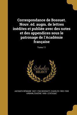 Correspondance de Bossuet. Nouv. Ed. Augm. de Lettres Inedites Et Publiee Avec Des Notes Et Des Appendices Sous Le Patronage de L'Academie Francaise; Tome 11