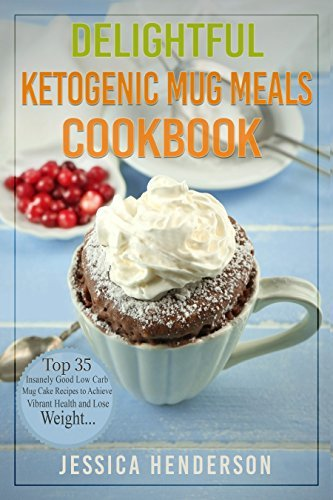 Delightful Ketogenic Mug Meals Cookbook: Top 35 Insanely Good Low Carb Mug Cake Recipes To Achieve Vibrant Health and Lose Weight