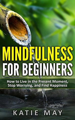 Mindfulness for Beginners: How to Live in the Present Moment, Stop Worrying, and Find Happiness