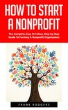 How To Start A Nonprofit: The Complete, Easy To Follow, Step-by-Step Guide To Forming A Nonprofit Organization! (Starting A Nonprofit, Non Profit, Nonprofit Business Plan)