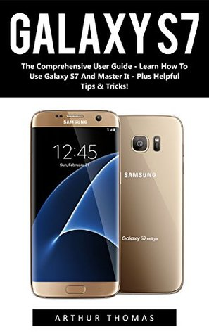 Galaxy S7: The Comprehensive User Guide - Learn How To Use Galaxy S7 And Master It - Plus Helpful Tips & Tricks! (S7 Edge, Android, Smartphone)