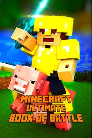 Ultimate Book of Battle for Minecraft: Spectacular All-in-One Minecraft Combat Guide. Intelligent Suggestions and Awesome Strategies to Win Every PvP and Mob Fight. A Treasure For All Minecraft Fans!