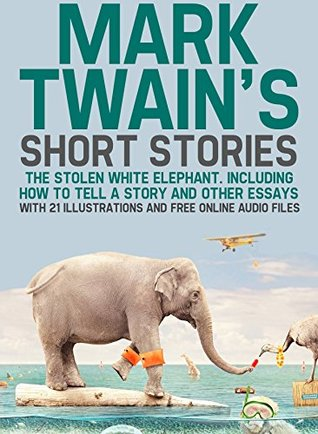 Mark Twain's Short Stories: The Stolen White Elephant. Including How to Tell a Story and Other Essays with 21 Illustrations and Free Online Audio Files.