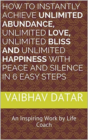 How To Instantly Achieve Unlimited Abundance, Unlimited Love, Unlimited Bliss And Unlimited Happiness with Peace and Silence in 6 Easy Steps