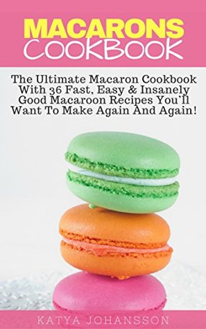 Macarons Cookbook: The Ultimate Macaron Cookbook With 36 Fast, Easy & Insanely Good Macaroon Recipes You'll Want To Make Again And Again!