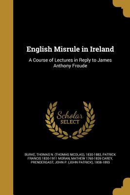 English Misrule in Ireland: A Course of Lectures in Reply to James Anthony Froude