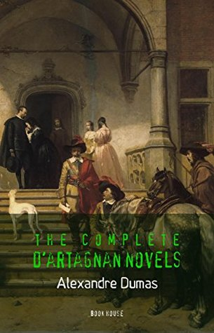The Complete D'Artagnan Novels [The Three Musketeers, Twenty Years After, The Vicomte of Bragelonne: Ten Years Later]