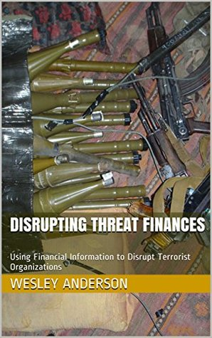 Disrupting Threat Finances: Using Financial Information to Disrupt Terrorist Organizations