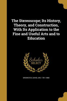The Stereoscope; Its History, Theory, and Construction, with Its Application to the Fine and Useful Arts and to Education
