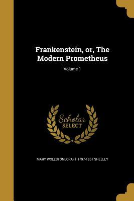 Frankenstein, Or, the Modern Prometheus; Volume 1