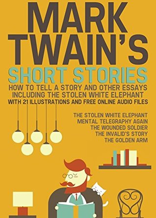 Mark Twain's Short Stories: How to Tell a Story and Other Essays. Including the Stolen White Elephant: With 21 Illustrations and Free Online Audio Files.