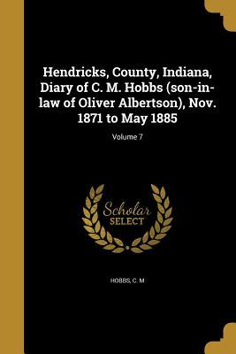 Hendricks, County, Indiana, Diary of C. M. Hobbs (son-in-law of Oliver Albertson), Nov. 1871 to May 1885; Volume 7