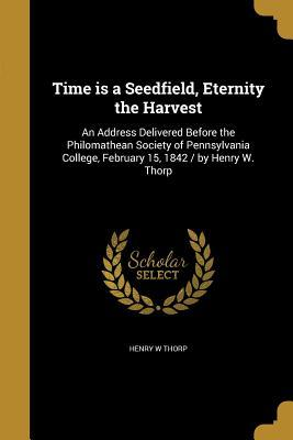 Time Is a Seedfield, Eternity the Harvest: An Address Delivered Before the Philomathean Society of Pennsylvania College, February 15, 1842 / By Henry W. Thorp