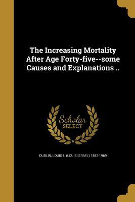 The Increasing Mortality After Age Forty-Five--Some Causes and Explanations ..