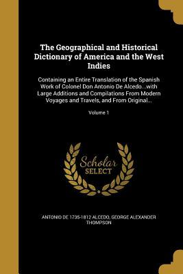 The Geographical and Historical Dictionary of America and the West Indies: Containing an Entire Translation of the Spanish Work of Colonel Don Antonio de Alcedo...with Large Additions and Compilations from Modern Voyages and Travels, and from Original....