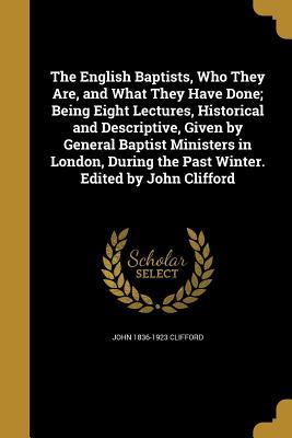 The English Baptists, Who They Are, and What They Have Done; Being Eight Lectures, Historical and Descriptive, Given by General Baptist Ministers in London, During the Past Winter. Edited by John Clifford