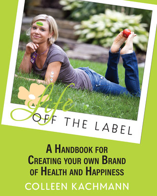 Life Off the Label: A Handbook for Creating Your Own Brand of Health and Happiness