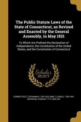 The Public Statute Laws of the State of Connecticut, as Revised and Enacted by the General Assembly, in May 1821: To Which Are Prefixed the Declaration of Independence, the Constitution of the United States, and the Constitution of Connecticut