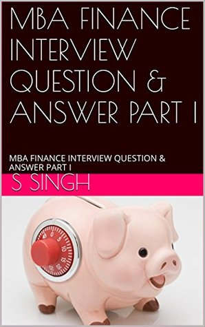 MBA FINANCE INTERVIEW QUESTION & ANSWER PART I: MBA FINANCE INTERVIEW QUESTION & ANSWER PART I (MBA FINANCE INTERVIEW QUESTION & ANSWER SERIES PART 1)