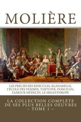 Moliere: La Collection Complete de Ses Plus Belles Oeuvres: Tome 1: Les Precieuses Ridicules, Sganarelle, L'Ecole Des Femmes, Tartuffe, Dom Juan, L'Amour Medecin, Le Misanthrope